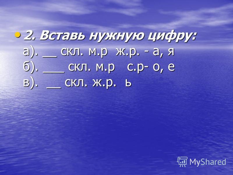 2. Вставь нужную цифру: а). __ скл. м.р ж.р. - а, я б). ___ скл. м.р с.р- о, е в). __ скл. ж.р. ь 2. Вставь нужную цифру: а). __ скл. м.р ж.р. - а, я б). ___ скл. м.р с.р- о, е в). __ скл. ж.р. ь
