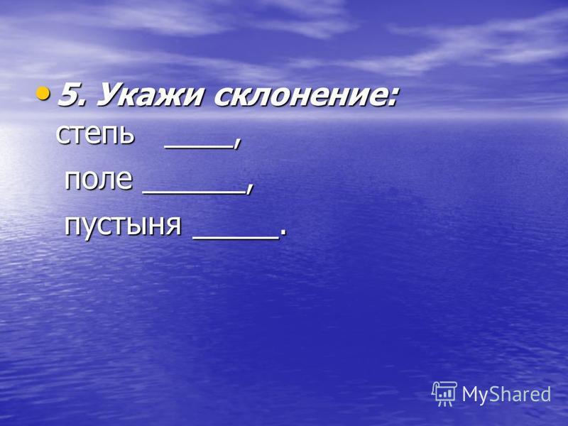 5. Укажи склонение: степь ____, 5. Укажи склонение: степь ____, поле ______, поле ______, пустыня _____. пустыня _____.