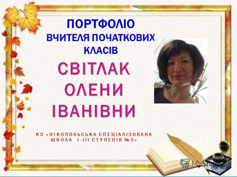 ПОРТФОЛІО ВЧИТЕЛЯ ПОЧАТКОВИХ КЛАСІВ СВІТЛАК ОЛЕНИ ІВАНІВНИ КЗ «НІКОПОЛЬСЬКА СПЕЦІАЛІЗОВАНА ШКОЛА І-ІІІ СТУПЕНІВ 5»