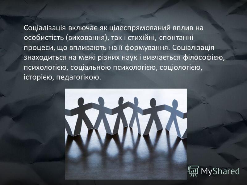Соціалізація включає як цілеспрямований вплив на особистість (виховання), так і стихійні, спонтанні процеси, що впливають на її формування. Соціалізація знаходиться на межі різних наук і вивчається філософією, психологією, соціальною психологією, соц