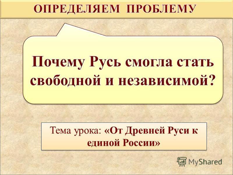 Тема урока: «От Древней Руси к единой России»
