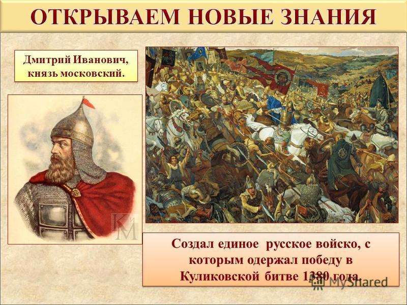Дмитрий Иванович, князь московский. Создал единое русское войско, с которым одержал победу в Куликовской битве 1380 года. Создал единое русское войско, с которым одержал победу в Куликовской битве 1380 года.