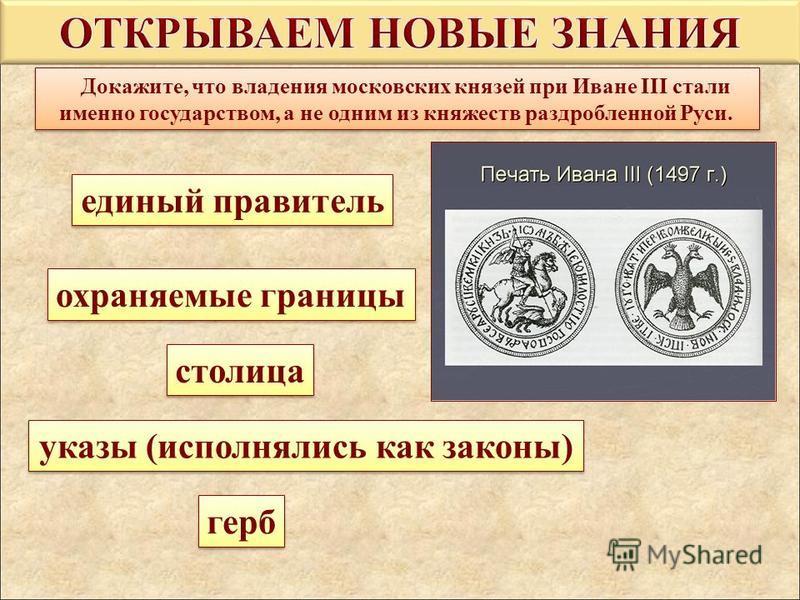 Докажите, что владения московских князей при Иване III стали именно государством, а не одним из княжеств раздробленной Руси. единый правитель единый правитель охраняемые границы охраняемые границы столица столица указы (исполнялись как законы) указы