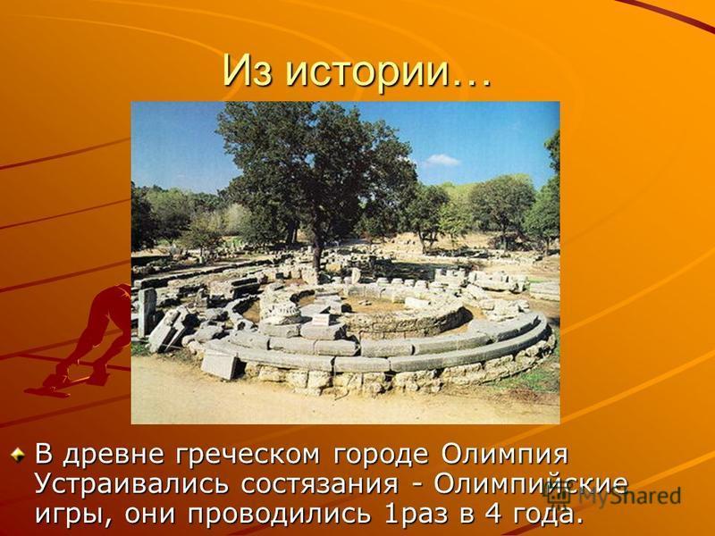 Из истории… В древне греческом городе Олимпия Устраивались состязания - Олимпийские игры, они проводились 1 раз в 4 года.