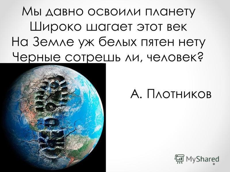 Мы давно освоили планету Широко шагает этот век На Земле уж белых пятен нету Черные сотрешь ли, человек? А. Плотников