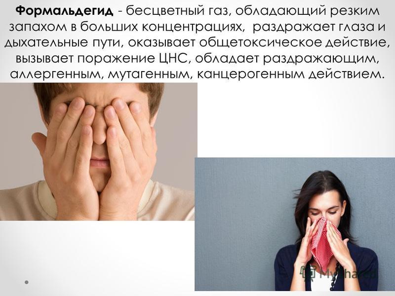 Формальдегид - бесцветный газ, обладающий резким запахом в больших концентрациях, раздражает глаза и дыхательные пути, оказывает общетоксическое действие, вызывает поражение ЦНС, обладает раздражающим, аллергенным, мутагенным, канцерогенным действием