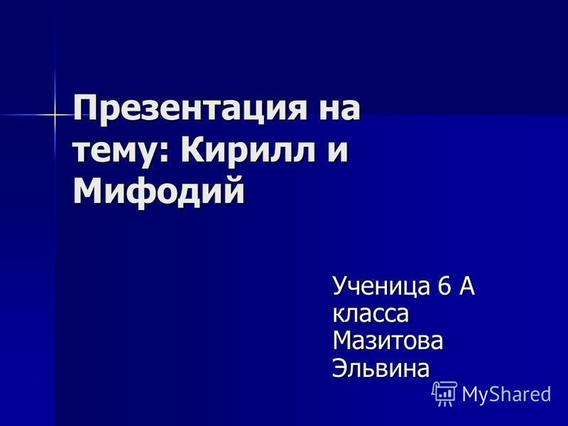 Презентация на тему: Кирилл и Мифодий Ученица 6 А класса Мазитова Эльвина