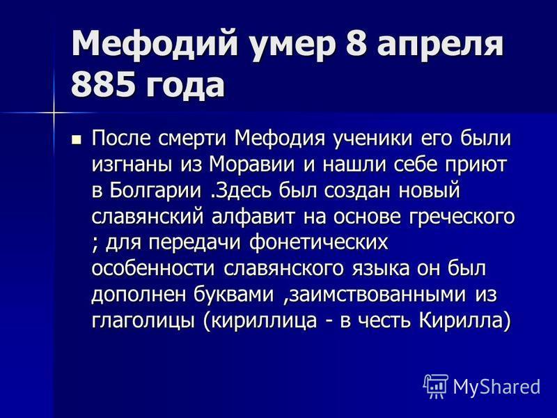 Мефодий умер 8 апреля 885 года После смерти Мефодия ученики его были изгнаны из Моравии и нашли себе приют в Болгарии.Здесь был создан новый славянский алфавит на основе греческого ; для передачи фонетических особенности славянского языка он был допо