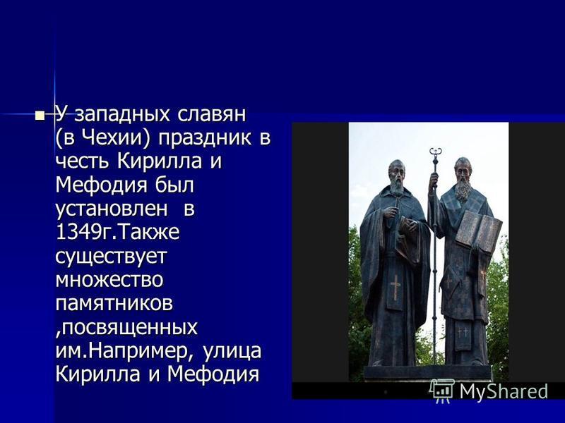 У западных славян (в Чехии) праздник в честь Кирилла и Мефодия был установлен в 1349 г.Также существует множество памятников,посвященных им.Например, улица Кирилла и Мефодия