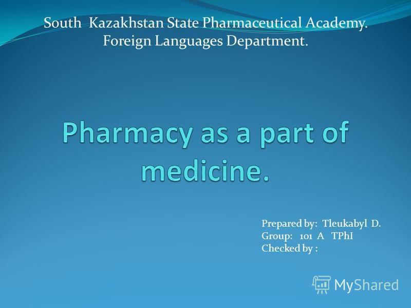 South Kazakhstan State Pharmaceutical Academy. Foreign Languages Department. Prepared by: Tleukabyl D. Group: 101 A TPhI Checked by :
