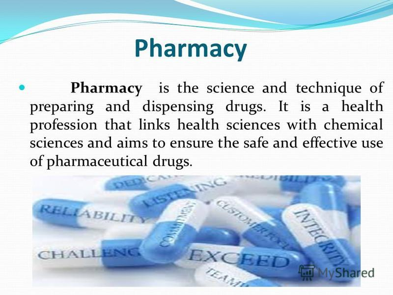 Pharmacy Pharmacy is the science and technique of preparing and dispensing drugs. It is a health profession that links health sciences with chemical sciences and aims to ensure the safe and effective use of pharmaceutical drugs.