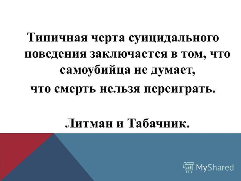Типичная черта суицидального поведения заключается в том, что самоубийца не думает, что смерть нельзя переиграть. Литман и Табачник.