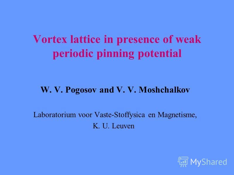 Vortex lattice in presence of weak periodic pinning potential W. V. Pogosov and V. V. Moshchalkov Laboratorium voor Vaste-Stoffysica en Magnetisme, K. U. Leuven