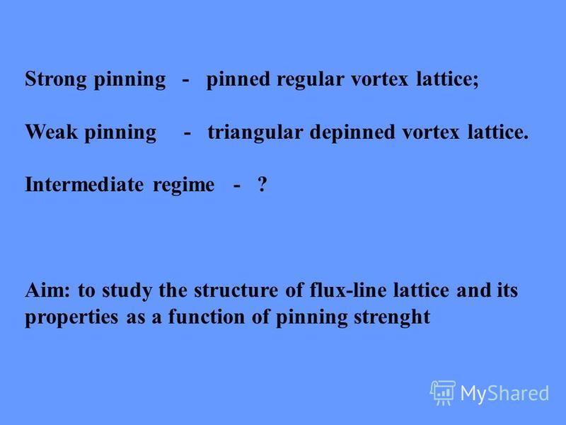 Strong pinning - pinned regular vortex lattice; Weak pinning - triangular depinned vortex lattice. Intermediate regime - ? Aim: to study the structure of flux-line lattice and its properties as a function of pinning strenght