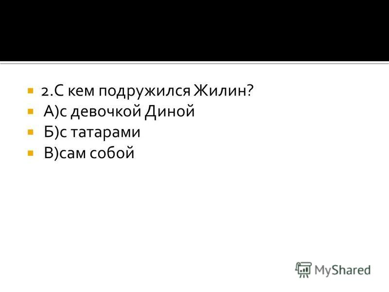 2. С кем подружился Жилин? А)с девочкой Диной Б)с татарами В)сам собой