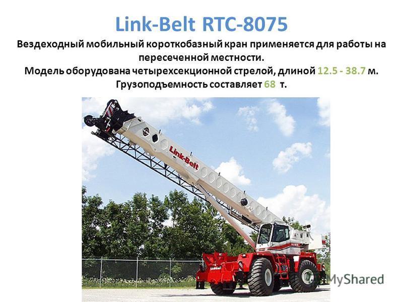 Link-Belt RTC-8075 Вездеходный мобильный короткобазный кран применяется для работы на пересеченной местности. Модель оборудована четырехсекционной стрелой, длиной 12.5 - 38.7 м. Грузоподъемность составляет 68 т.