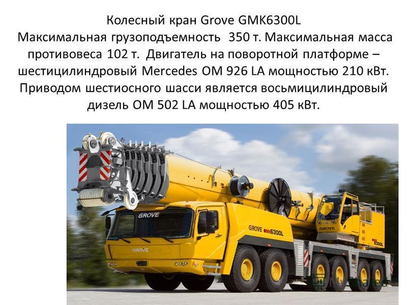 Колесный кран Grove GMK6300L Максимальная грузоподъемность 350 т. Максимальная масса противовеса 102 т. Двигатель на поворотной платформе – шестицилиндровый Mercedes OM 926 LA мощностью 210 к Вт. Приводом шестиосного шасси является восьмицилиндровый