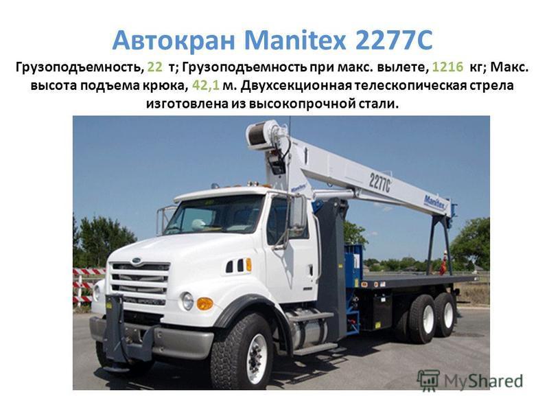 Автокран Manitex 2277C Грузоподъемность, 22 т; Грузоподъемность при макс. вылете, 1216 кг; Макс. высота подъема крюка, 42,1 м. Двухсекционная телескопическая стрела изготовлена из высокопрочной стали.