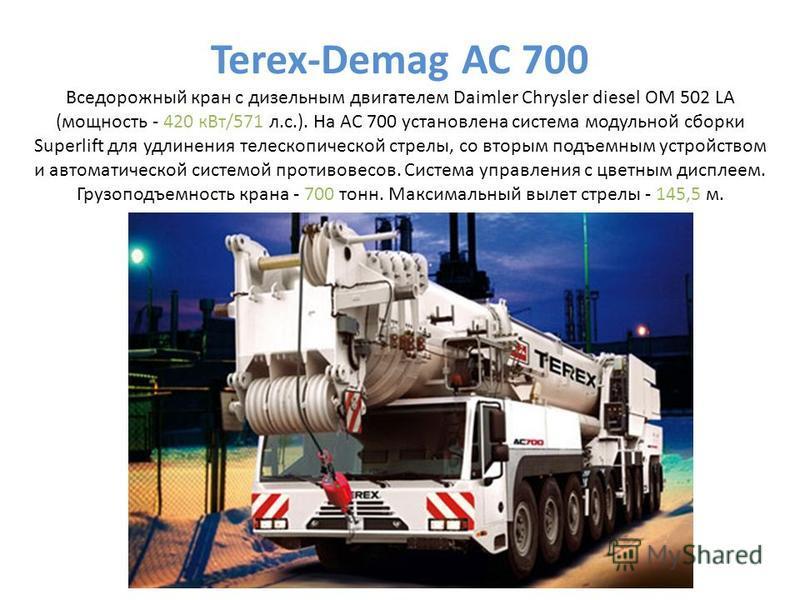 Terex-Demag AC 700 Вседорожный кран с дизельным двигателем Daimler Chrysler diesel OM 502 LA (мощность - 420 к Вт/571 л.с.). На AC 700 установлена система модульной сборки Superlift для удлинения телескопической стрелы, со вторым подъемным устройство