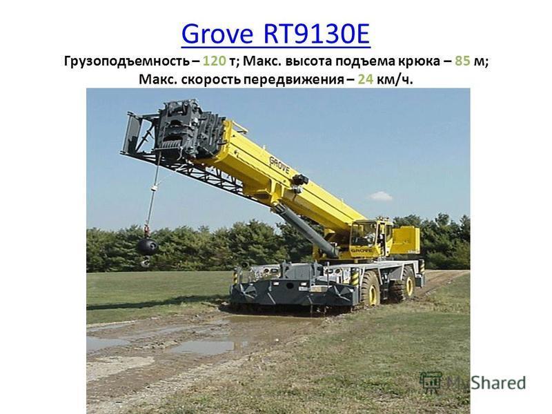 Grove RT9130E Grove RT9130E Грузоподъемность – 120 т; Макс. высота подъема крюка – 85 м; Макс. скорость передвижения – 24 км/ч.