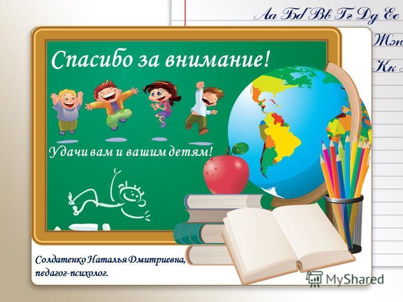 Спасибо за внимание! Удачи вам и вашим детям! Солдатенко Наталья Дмитриевна, педагог-психолог.
