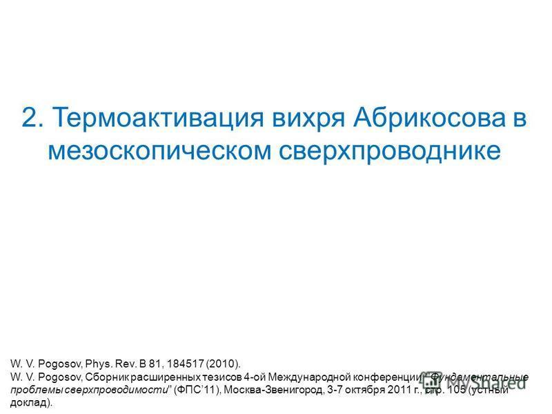 2. Термоактивация вихря Абрикосова в мезоскопическом сверхпроводнике W. V. Pogosov, Phys. Rev. B 81, 184517 (2010). W. V. Pogosov, Сборник расширенных тезисов 4-ой Международной конференции