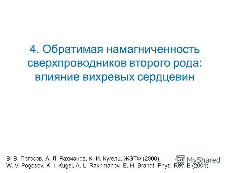 4. Обратимая намагниченность сверхпроводников второго рода: влияние вихревых сердцевин B. B. Погосов, А. Л. Рахманов, К. И. Кугель, ЖЭТФ (2000), W. V. Pogosov, K. I. Kugel, A. L. Rakhmanov, E. H. Brandt, Phys. Rev. B (2001).