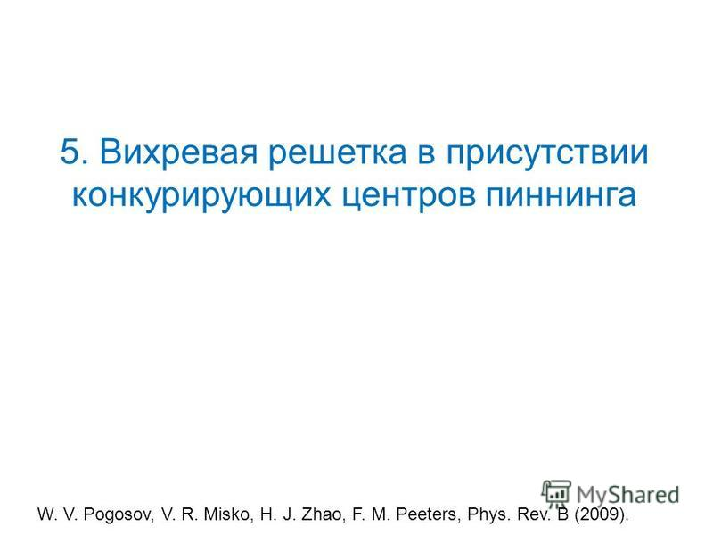 5. Вихревая решетка в присутствии конкурирующих центров пиннинга W. V. Pogosov, V. R. Misko, H. J. Zhao, F. M. Peeters, Phys. Rev. B (2009).