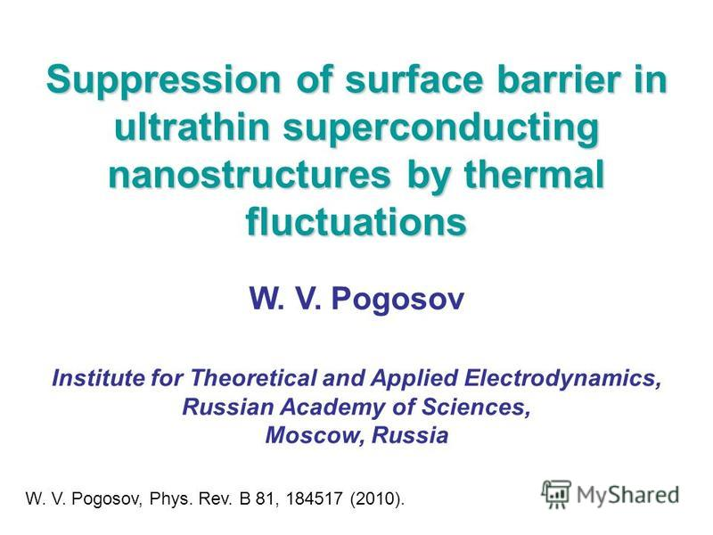 Suppression of surface barrier in ultrathin superconducting nanostructures by thermal fluctuations W. V. Pogosov Institute for Theoretical and Applied Electrodynamics, Russian Academy of Sciences, Moscow, Russia W. V. Pogosov, Phys. Rev. B 81, 184517
