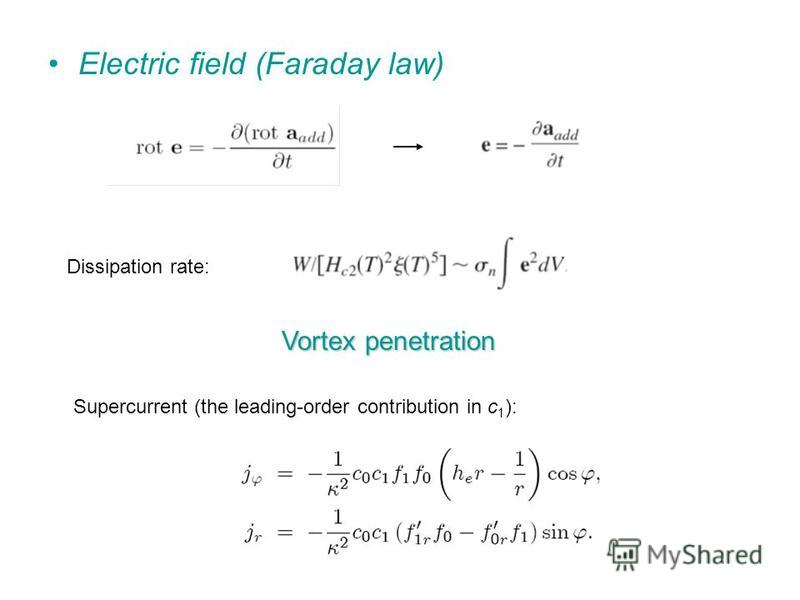 Electric field (Faraday law) Dissipation rate: Vortex penetration Supercurrent (the leading-order contribution in c 1 ):