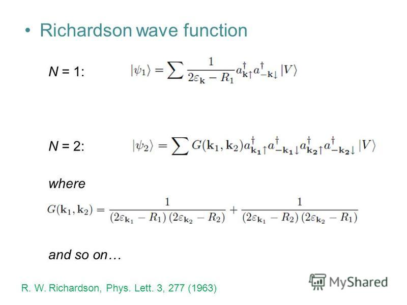 Richardson wave function N = 1: N = 2: where and so on… R. W. Richardson, Phys. Lett. 3, 277 (1963)