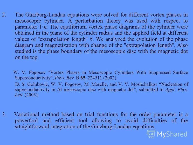 2.The Ginzburg-Landau equations were solved for different vortex phases in mesoscopic cylinder. A perturbation theory was used with respect to parameter 1/. The equilibrium vortex phase diagrams of the cylinder were obtained in the plane of the cylin