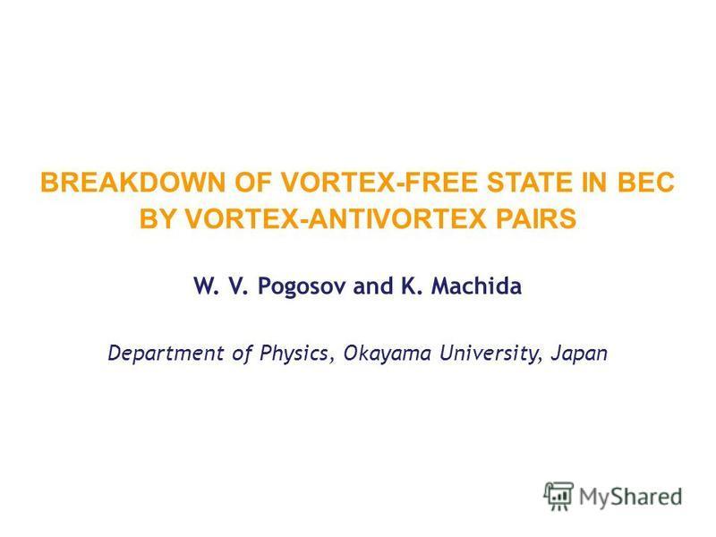 BREAKDOWN OF VORTEX-FREE STATE IN BEC BY VORTEX-ANTIVORTEX PAIRS W. V. Pogosov and K. Machida Department of Physics, Okayama University, Japan