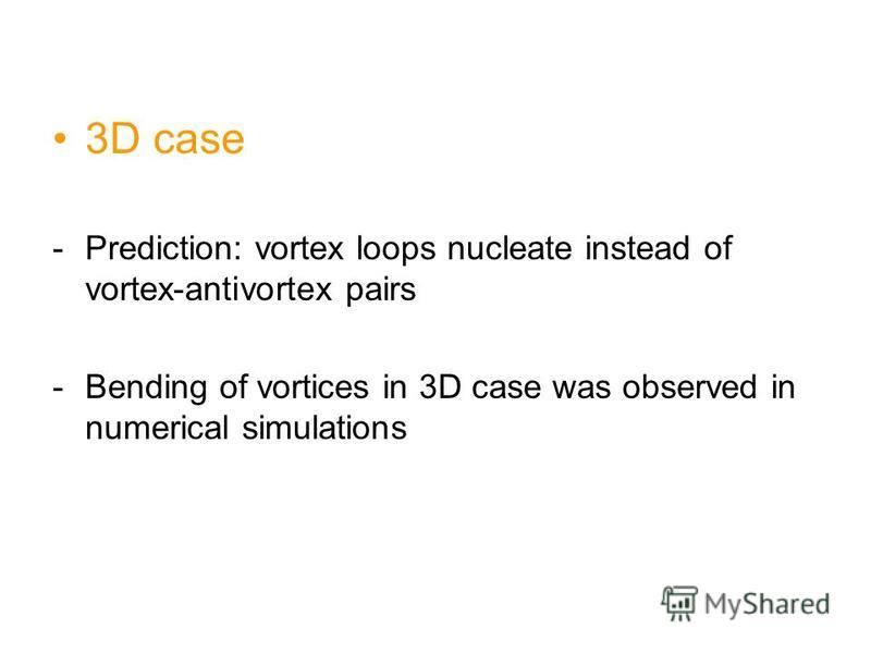 3D case -Prediction: vortex loops nucleate instead of vortex-antivortex pairs -Bending of vortices in 3D case was observed in numerical simulations