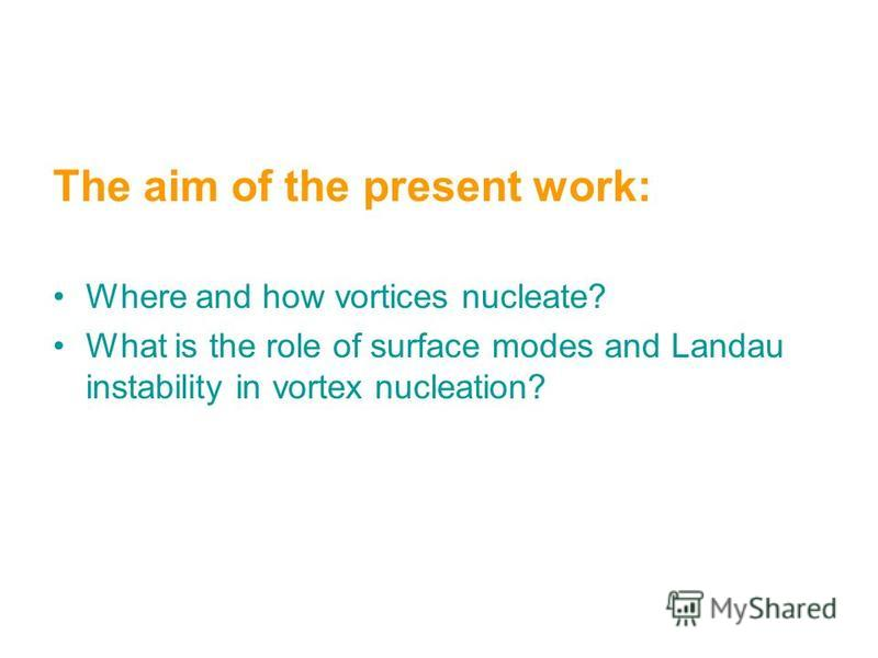 The aim of the present work: Where and how vortices nucleate? What is the role of surface modes and Landau instability in vortex nucleation?