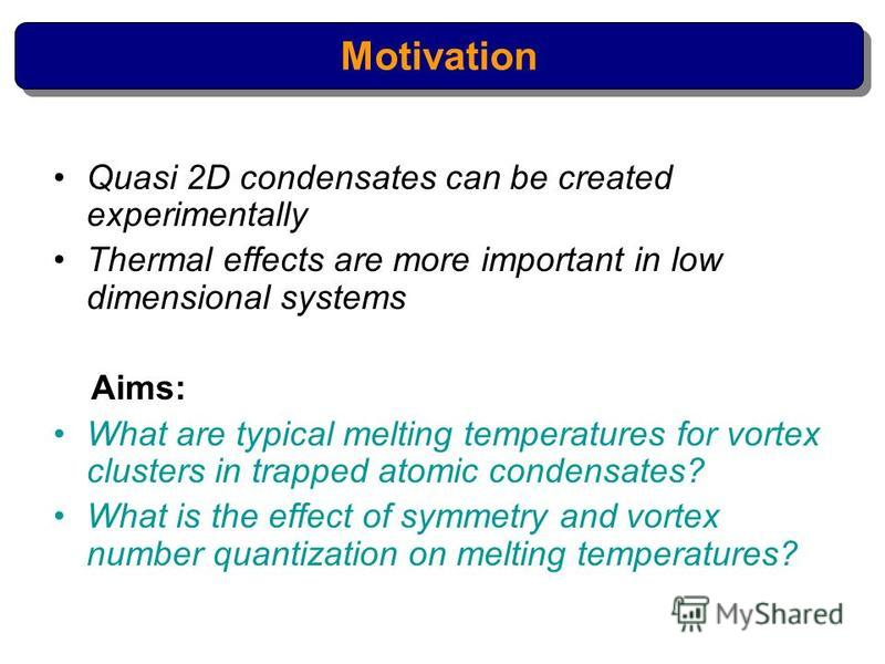 Quasi 2D condensates can be created experimentally Thermal effects are more important in low dimensional systems Aims: What are typical melting temperatures for vortex clusters in trapped atomic condensates? What is the effect of symmetry and vortex