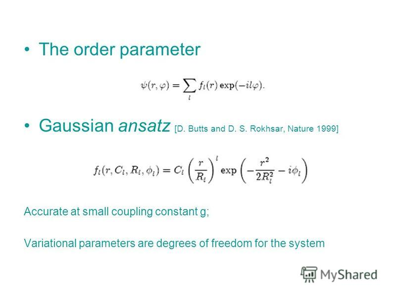 The order parameter Gaussian ansatz [D. Butts and D. S. Rokhsar, Nature 1999] Accurate at small coupling constant g; Variational parameters are degrees of freedom for the system