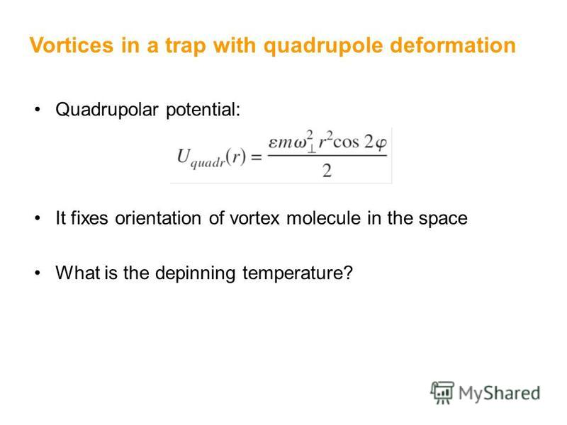 Quadrupolar potential: It fixes orientation of vortex molecule in the space What is the depinning temperature? Vortices in a trap with quadrupole deformation
