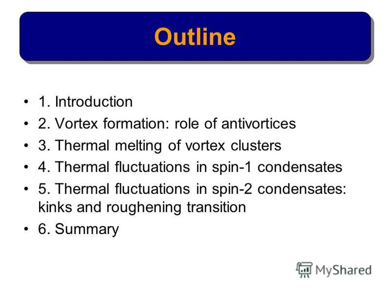 1. Introduction 2. Vortex formation: role of antivortices 3. Thermal melting of vortex clusters 4. Thermal fluctuations in spin-1 condensates 5. Thermal fluctuations in spin-2 condensates: kinks and roughening transition 6. Summary Outline