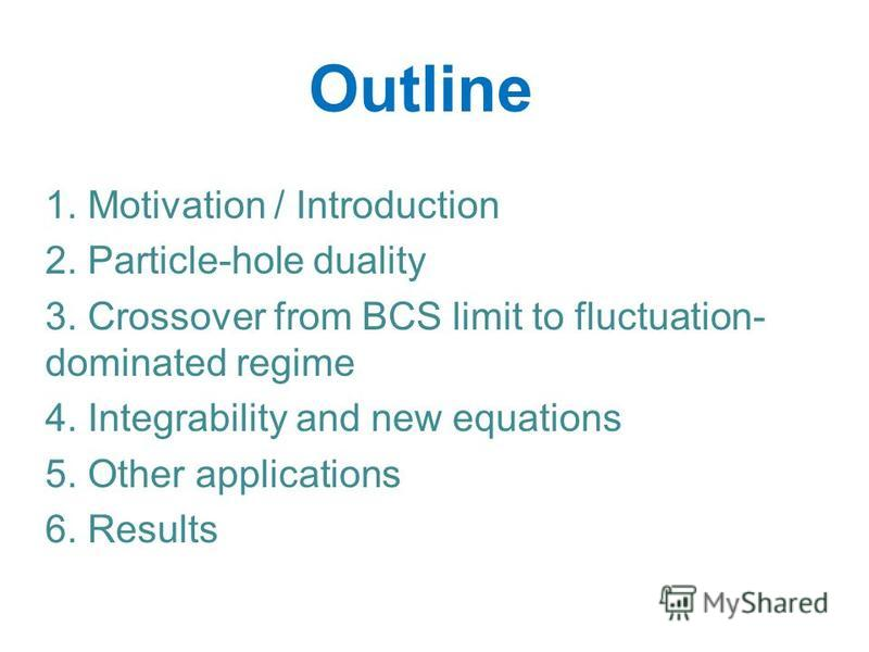 1. Motivation / Introduction 2. Particle-hole duality 3. Crossover from BCS limit to fluctuation- dominated regime 4. Integrability and new equations 5. Other applications 6. Results Outline