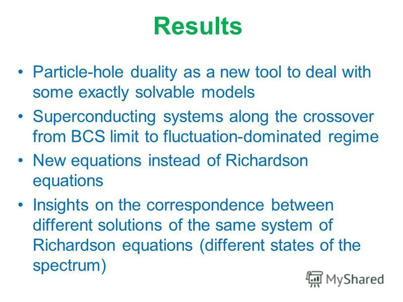 Results Particle-hole duality as a new tool to deal with some exactly solvable models Superconducting systems along the crossover from BCS limit to fluctuation-dominated regime New equations instead of Richardson equations Insights on the corresponde