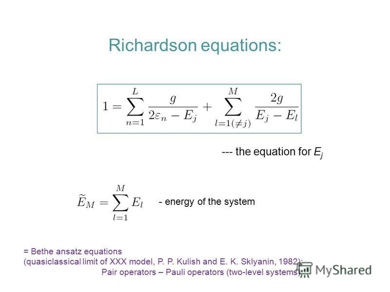 Richardson equations: --- the equation for E j - energy of the system = Bethe ansatz equations (quasiclassical limit of XXX model, P. P. Kulish and E. K. Sklyanin, 1982); Pair operators – Pauli operators (two-level systems)