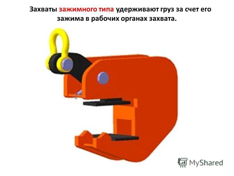 Захваты зажимного типа удерживают груз за счет его зажима в рабочих органах захвата.