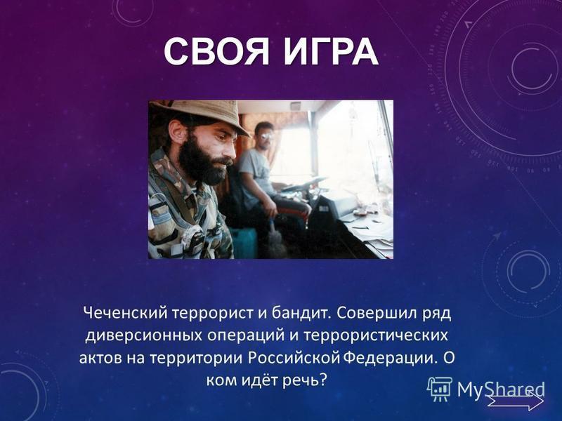 СВОЯ ИГРА Чеченский террорист и бандит. Совершил ряд диверсионных операций и террористических актов на территории Российской Федерации. О ком идёт речь?