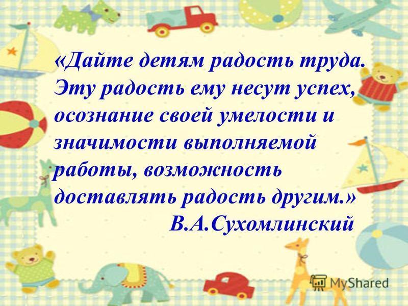 « Дайте детям радость труда. Эту радость ему несут успех, осознание своей умелости и значимости выполняемой работы, возможность доставлять радость другим.» В.А.Сухомлинский
