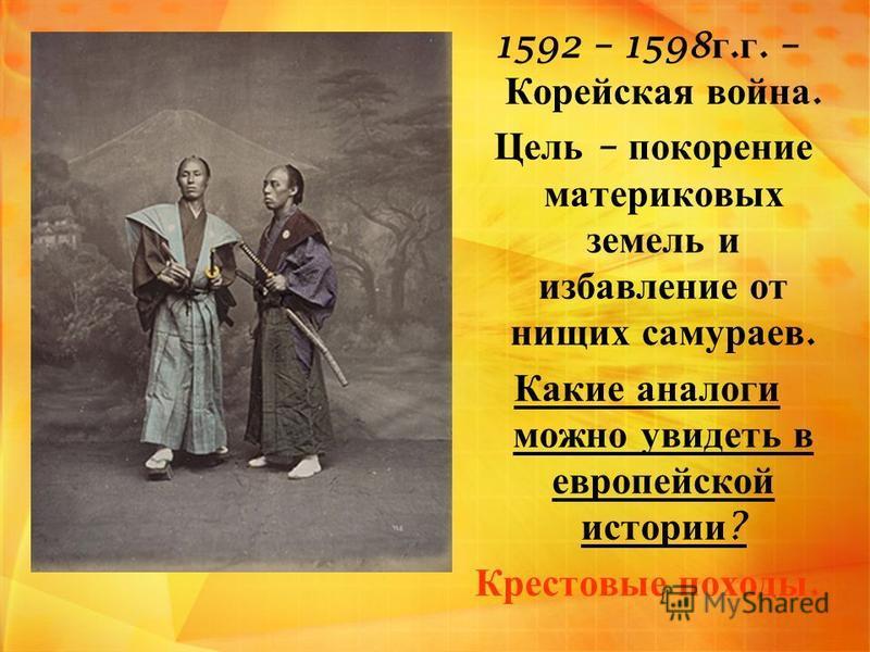 1592 – 1598 г. г. – Корейская война. Цель – покорение материковых земель и избавление от нищих самураев. Какие аналоги можно увидеть в европейской истории ? Крестовые походы.