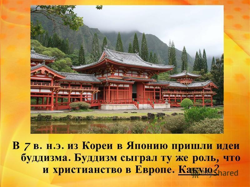 В 7 в. н. э. из Кореи в Японию пришли идеи буддизма. Буддизм сыграл ту же роль, что и христианство в Европе. Какую ?