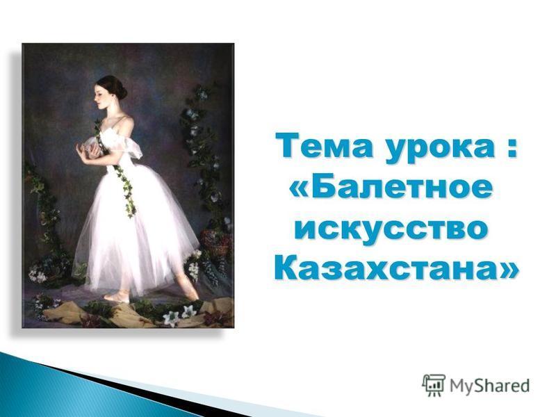 Тема урока : «Балетноеискусство Казахстана»