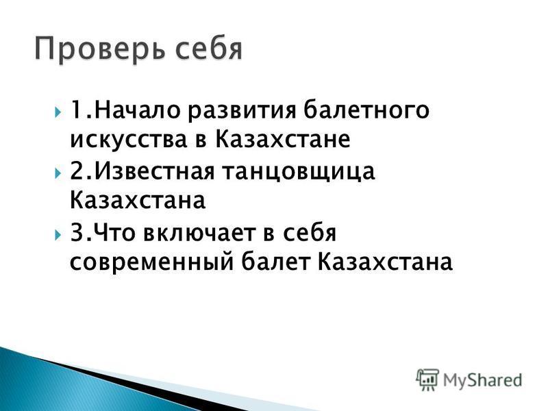 1. Начало развития балетного искусства в Казахстане 2. Известная танцовщица Казахстана 3. Что включает в себя современный балет Казахстана