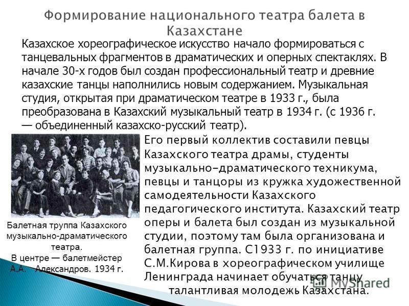 Казахское хореографическое искусство начало формироваться с танцевальных фрагментов в драматических и оперных спектаклях. В начале 30-х годов был создан профессиональный театр и древние казахские танцы наполнились новым содержанием. Музыкальная студи